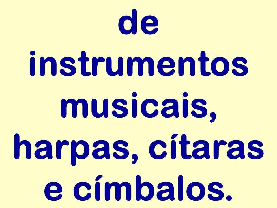 de instrumentos musicais, harpas, cítaras e címbalos.