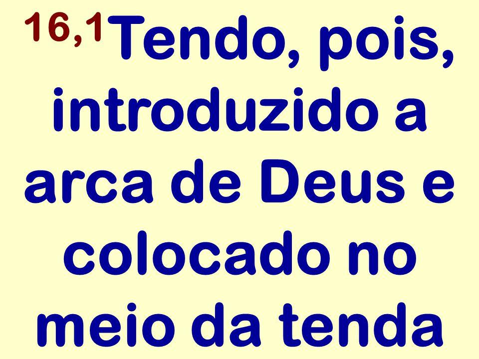 16,1 Tendo, pois, introduzido a arca de Deus e colocado no meio da tenda