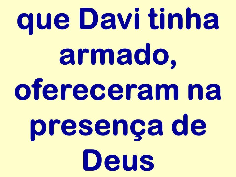 que Davi tinha armado, ofereceram na presença de Deus