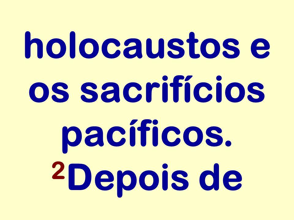 holocaustos e os sacrifícios pacíficos. 2 Depois de