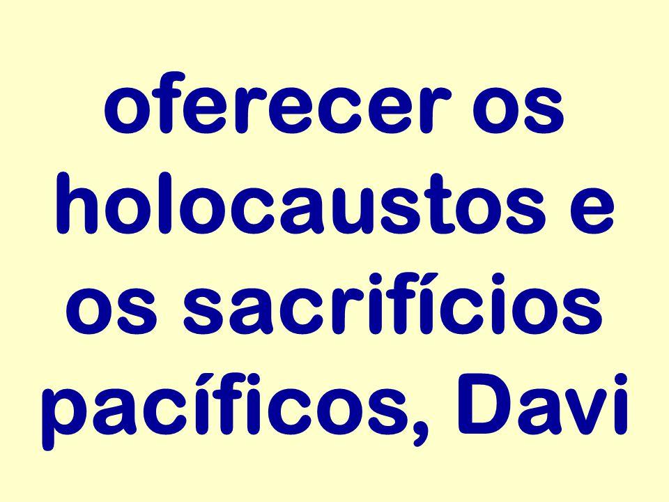 oferecer os holocaustos e os sacrifícios pacíficos, Davi