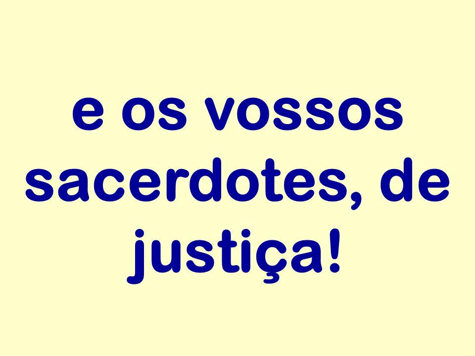 e os vossos sacerdotes, de justiça!