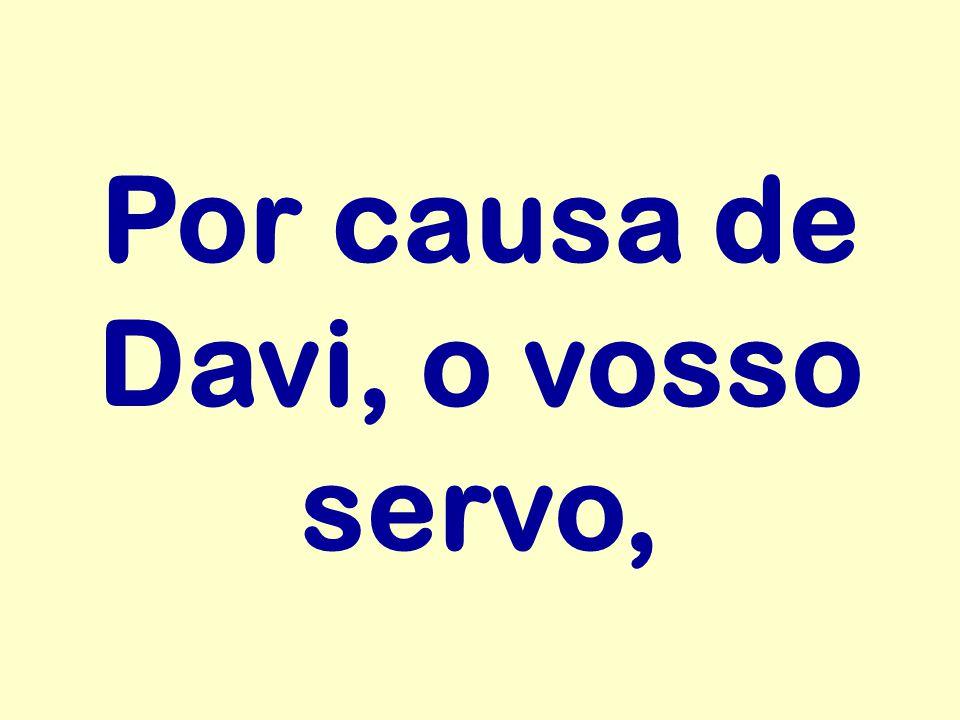 Por causa de Davi, o vosso servo,