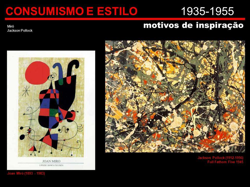 CONSUMISMO E ESTILO1935-1955 Miró Jackson Pollock motivos de inspiração Joan Miró (1893 - 1983) Jackson Pollock (1912-1956) Full Fathom Five 1945