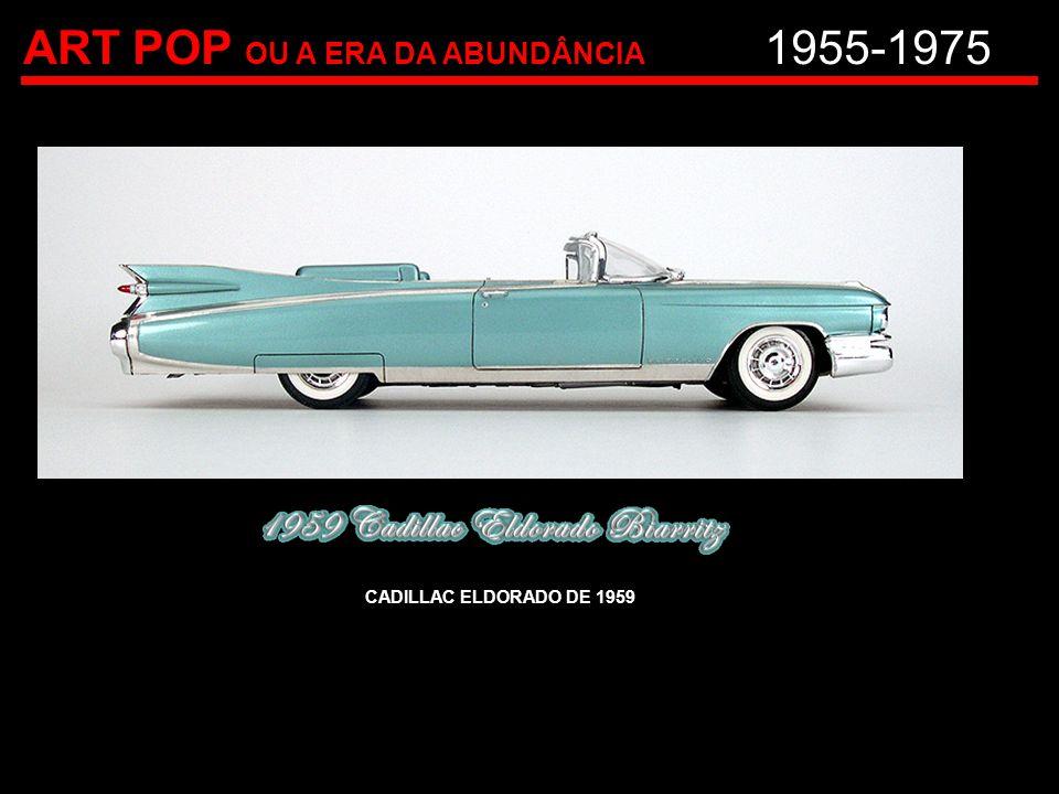 ART POP OU A ERA DA ABUNDÂNCIA 1955-1975 CADILLAC ELDORADO DE 1959