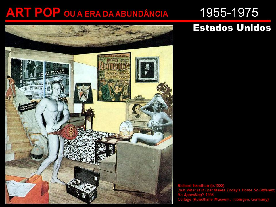 ART POP OU A ERA DA ABUNDÂNCIA 1955-1975 Estados Unidos Richard Hamilton (b.1922) Just What Is It That Makes Today s Home So Different, So Appealing.