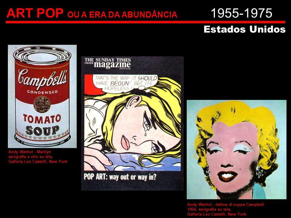 ART POP OU A ERA DA ABUNDÂNCIA 1955-1975 Estados Unidos Andy Warhol - Marilyn serigrafia e olio su tela, Galleria Leo Castelli, New York Andy Warhol -