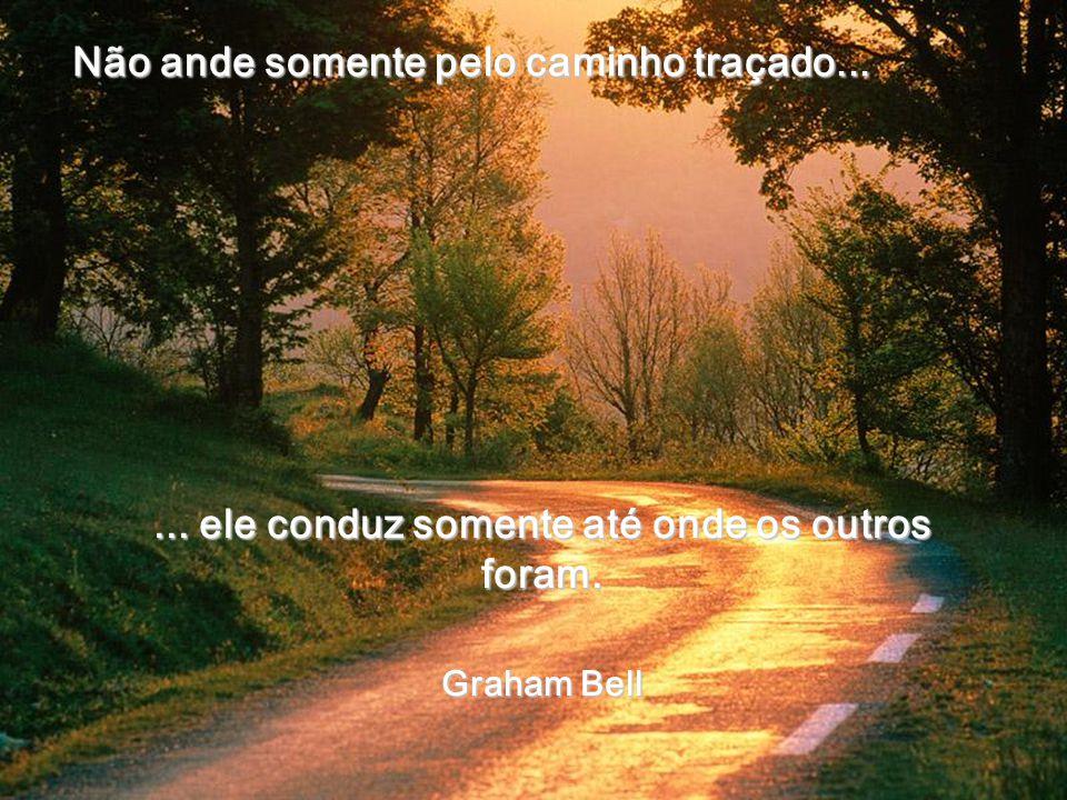 Não ande somente pelo caminho traçado...... ele conduz somente até onde os outros foram. Graham Bell Graham Bell