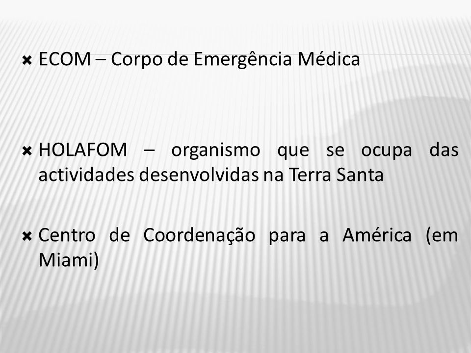  ECOM – Corpo de Emergência Médica  HOLAFOM – organismo que se ocupa das actividades desenvolvidas na Terra Santa  Centro de Coordenação para a América (em Miami)