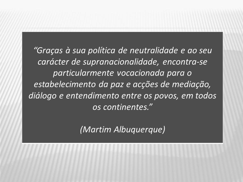 Graças à sua política de neutralidade e ao seu carácter de supranacionalidade, encontra-se particularmente vocacionada para o estabelecimento da paz e acções de mediação, diálogo e entendimento entre os povos, em todos os continentes. (Martim Albuquerque)