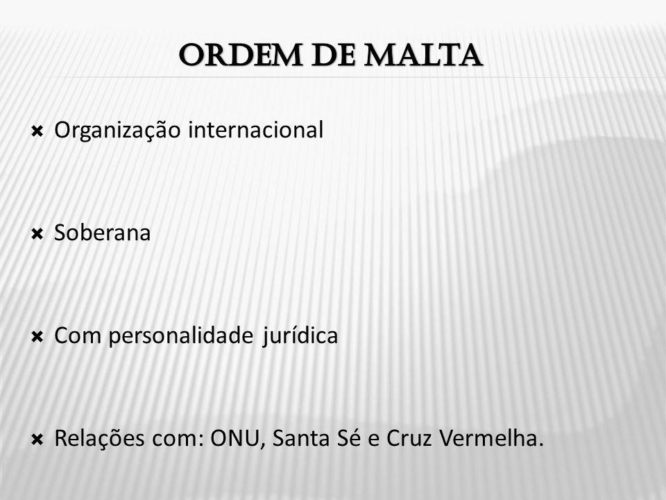  Organização internacional  Soberana  Com personalidade jurídica  Relações com: ONU, Santa Sé e Cruz Vermelha.
