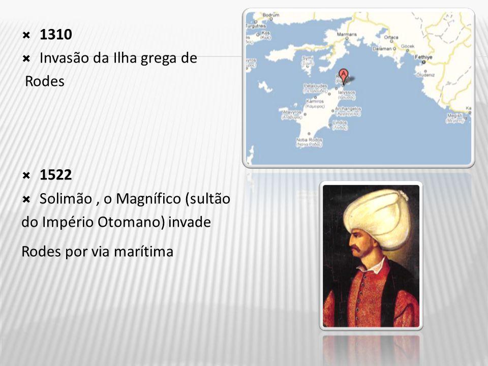  1310  Invasão da Ilha grega de Rodes  1522  Solimão, o Magnífico (sultão do Império Otomano) invade Rodes por via marítima