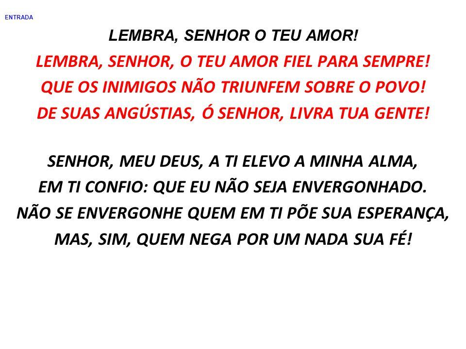 ENTRADA LEMBRA, SENHOR O TEU AMOR.LEMBRA, SENHOR, O TEU AMOR FIEL PARA SEMPRE.