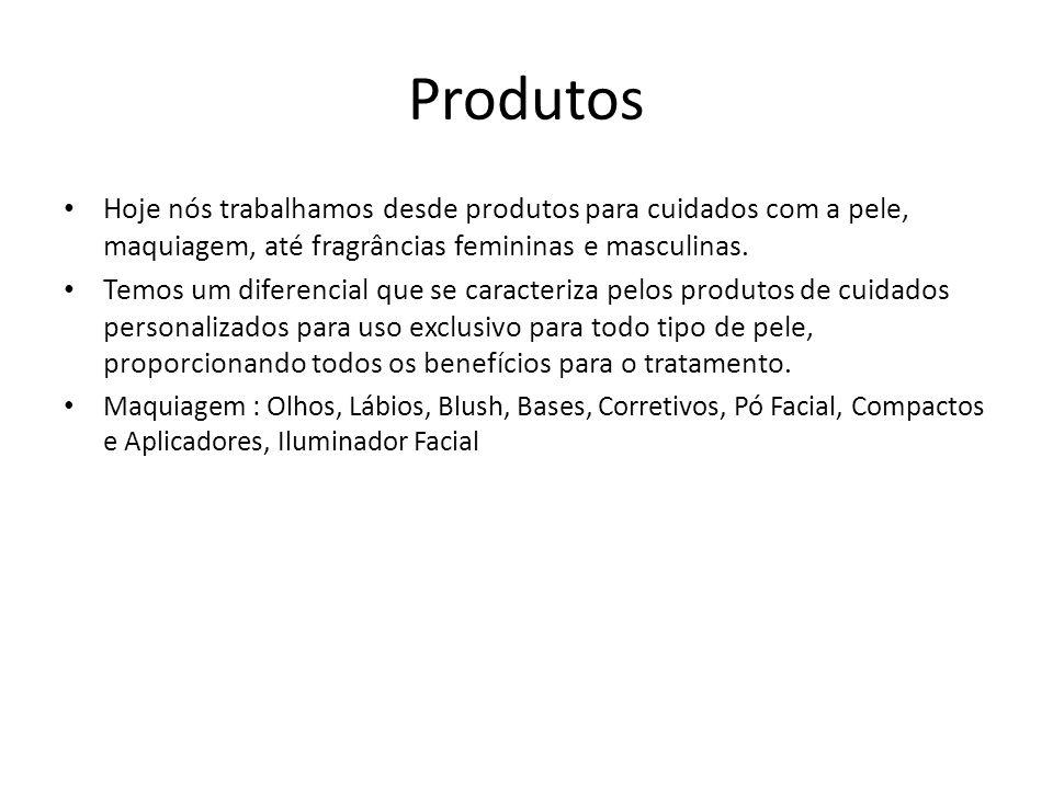 Produtos • Hoje nós trabalhamos desde produtos para cuidados com a pele, maquiagem, até fragrâncias femininas e masculinas. • Temos um diferencial que