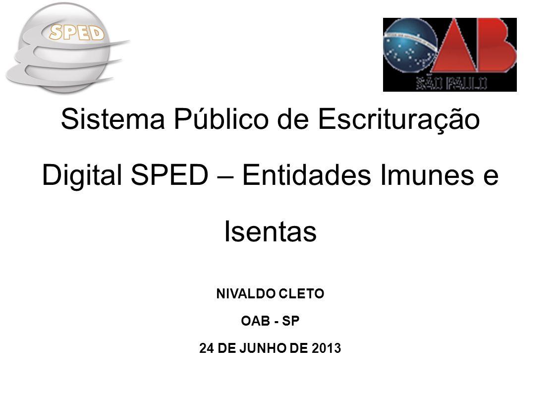 Sistema Público de Escrituração Digital SPED – Entidades Imunes e Isentas NIVALDO CLETO OAB - SP 24 DE JUNHO DE 2013