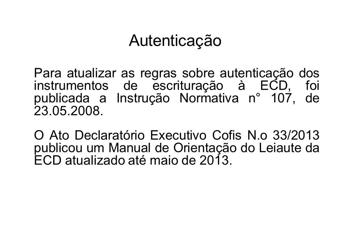 Autenticação Para atualizar as regras sobre autenticação dos instrumentos de escrituração à ECD, foi publicada a Instrução Normativa n° 107, de 23.05.