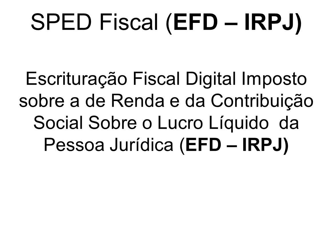 SPED Fiscal (EFD – IRPJ) Escrituração Fiscal Digital Imposto sobre a de Renda e da Contribuição Social Sobre o Lucro Líquido da Pessoa Jurídica (EFD –