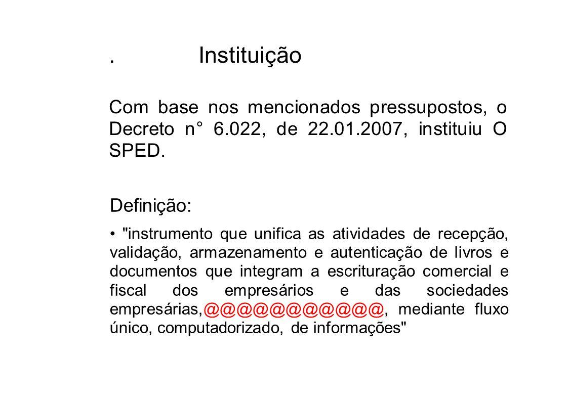 . Instituição Com base nos mencionados pressupostos, o Decreto n° 6.022, de 22.01.2007, instituiu O SPED. Definição: •