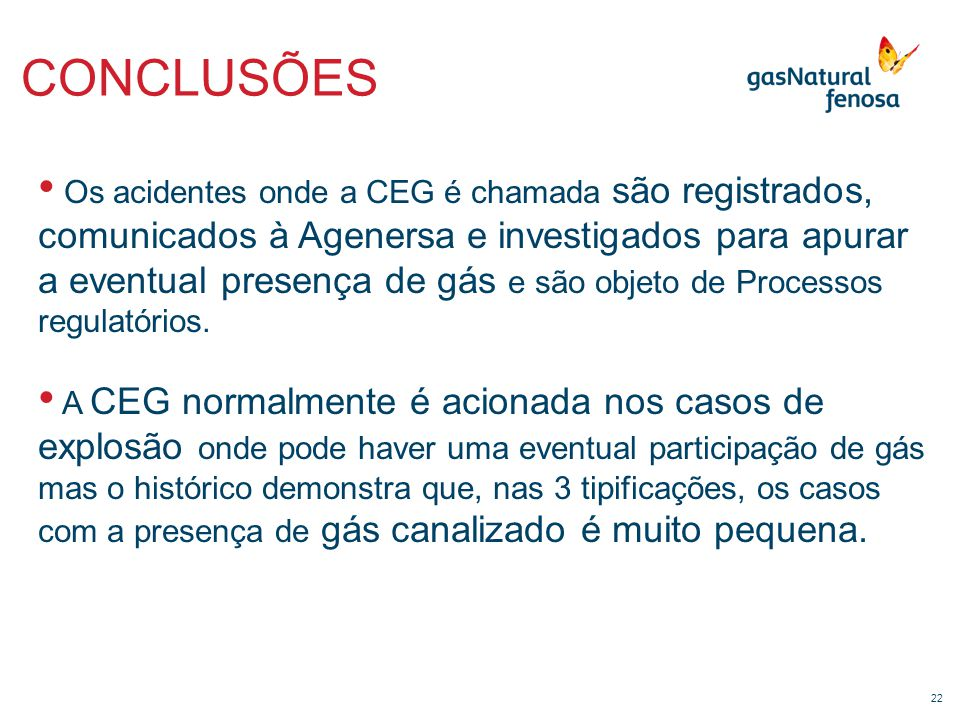22 CONCLUSÕES • Os acidentes onde a CEG é chamada são registrados, comunicados à Agenersa e investigados para apurar a eventual presença de gás e são