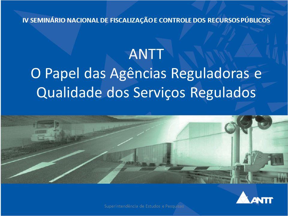 IV SEMINÁRIO NACIONAL DE FISCALIZAÇÃO E CONTROLE DOS RECURSOS PÚBLICOS ANTT O Papel das Agências Reguladoras e Qualidade dos Serviços Regulados Superi