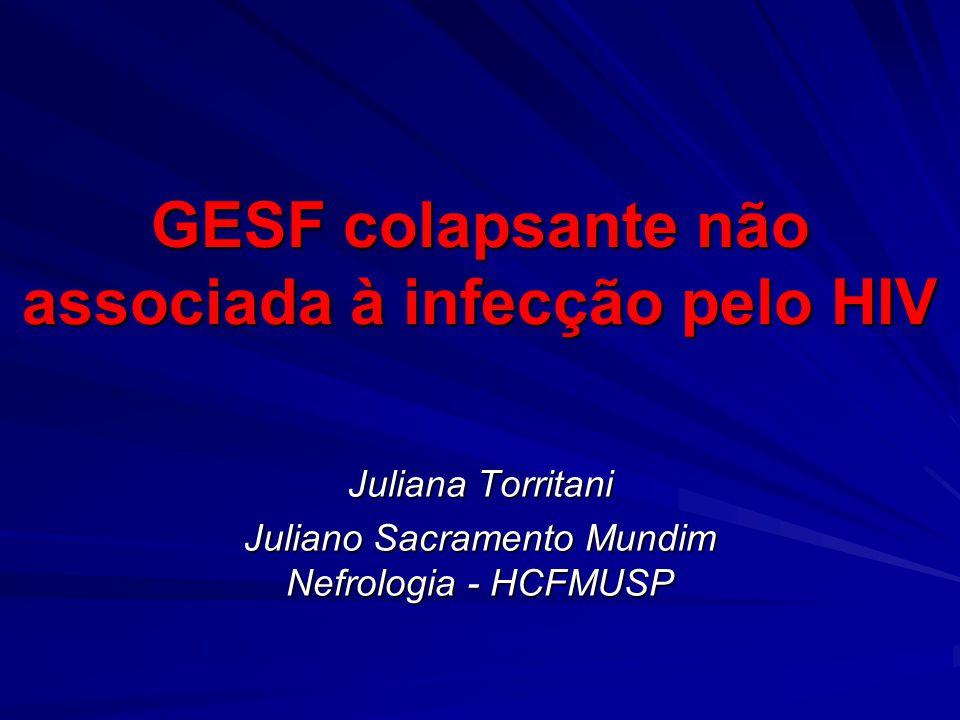GESF colapsante não associada à infecção pelo HIV Juliana Torritani Juliano Sacramento Mundim Nefrologia - HCFMUSP