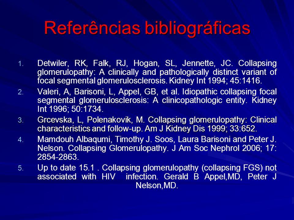 Referências bibliográficas 1. 1. Detwiler, RK, Falk, RJ, Hogan, SL, Jennette, JC. Collapsing glomerulopathy: A clinically and pathologically distinct