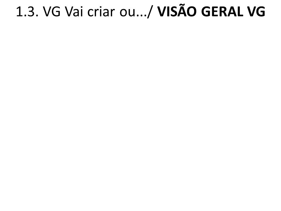 1.3. VG Vai criar ou.../ VISÃO GERAL VG