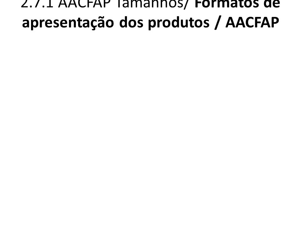 2.7.1 AACFAP Tamanhos/ Formatos de apresentação dos produtos / AACFAP