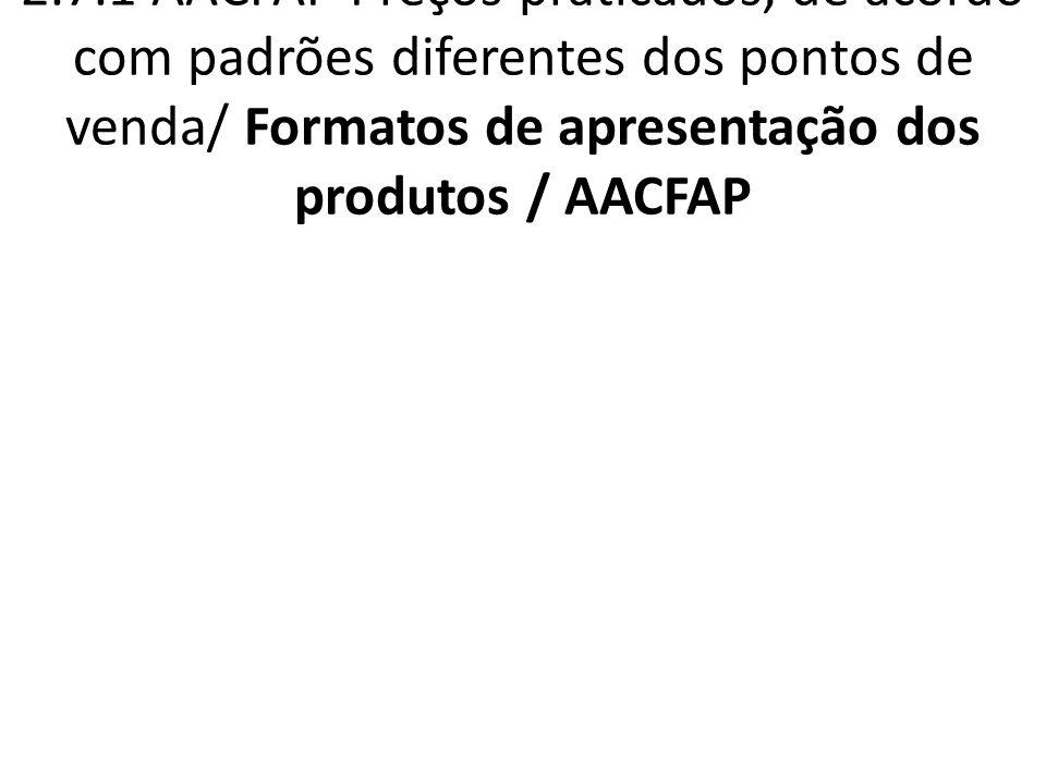 2.7.1 AACFAP Preços praticados, de acordo com padrões diferentes dos pontos de venda/ Formatos de apresentação dos produtos / AACFAP