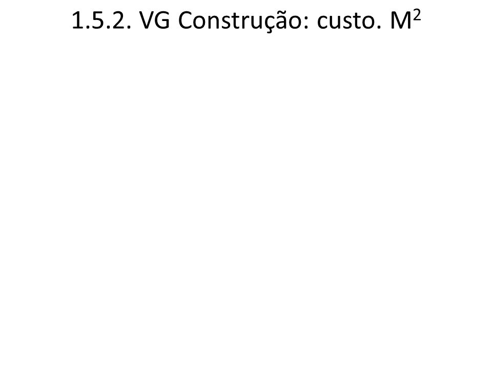 1.5.2. VG Construção: custo. M 2