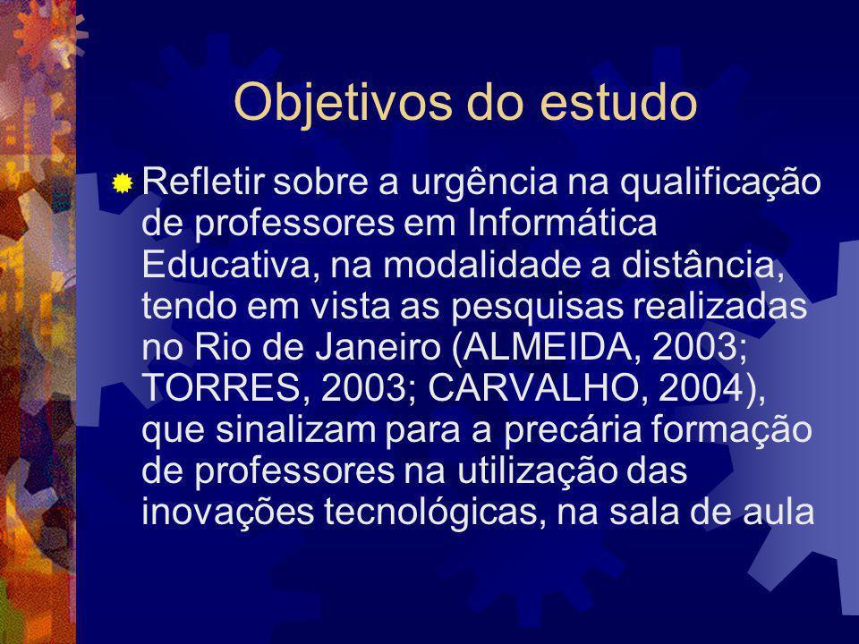 Objetivos do estudo  Refletir sobre a urgência na qualificação de professores em Informática Educativa, na modalidade a distância, tendo em vista as pesquisas realizadas no Rio de Janeiro (ALMEIDA, 2003; TORRES, 2003; CARVALHO, 2004), que sinalizam para a precária formação de professores na utilização das inovações tecnológicas, na sala de aula