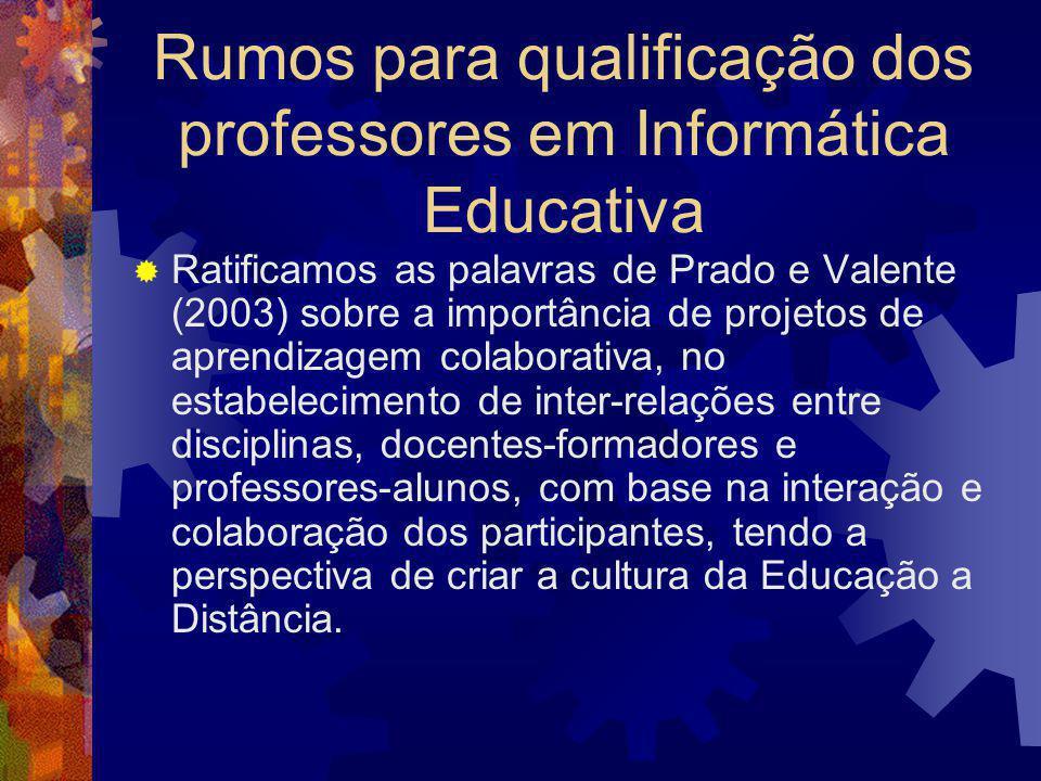 Rumos para qualificação dos professores em Informática Educativa  Ratificamos as palavras de Prado e Valente (2003) sobre a importância de projetos d