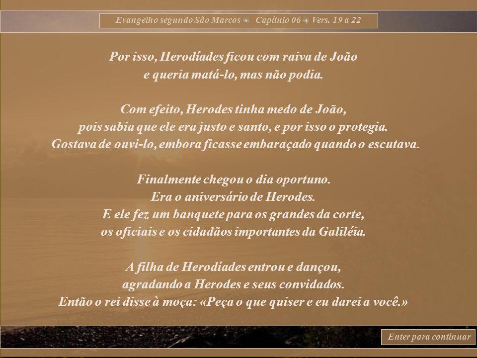 Evangelho segundo São Marcos Capítulo 06 Vers. 15 a 18 Enter para continuar Outros diziam: «É Elias.» Outros diziam ainda: «É um profeta como os profe