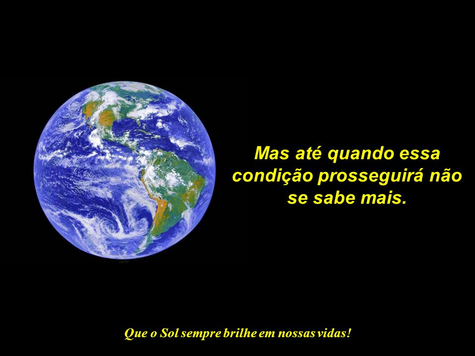Que o Sol sempre brilhe em nossas vidas! A Mãe Terra é, como qualquer outra mãe, tolerante e paciente com os erros de seus filhos.