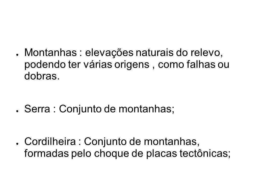 ● Montanhas : elevações naturais do relevo, podendo ter várias origens, como falhas ou dobras. ● Serra : Conjunto de montanhas; ● Cordilheira : Conjun