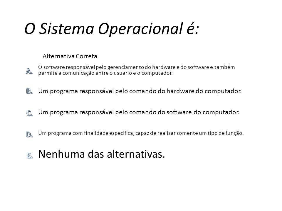 O Sistema Operacional é: Nenhuma das alternativas. Um programa com finalidade especifica, capaz de realizar somente um tipo de função. Um programa res