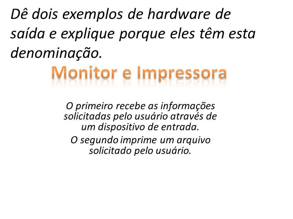 Dê dois exemplos de hardware de saída e explique porque eles têm esta denominação. O primeiro recebe as informações solicitadas pelo usuário através d