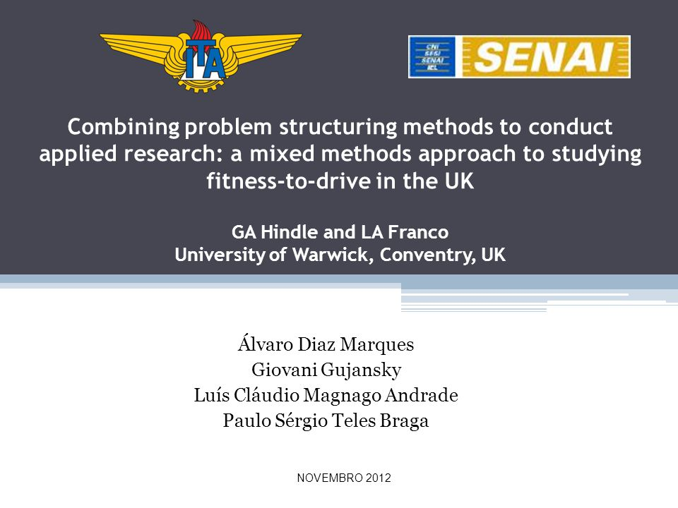 Álvaro Diaz Marques Giovani Gujansky Luís Cláudio Magnago Andrade Paulo Sérgio Teles Braga Combining problem structuring methods to conduct applied research: a mixed methods approach to studying fitness-to-drive in the UK GA Hindle and LA Franco University of Warwick, Conventry, UK NOVEMBRO 2012