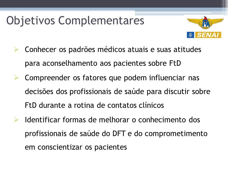 Objetivos Complementares  Conhecer os padrões médicos atuais e suas atitudes para aconselhamento aos pacientes sobre FtD  Compreender os fatores que podem influenciar nas decisões dos profissionais de saúde para discutir sobre FtD durante a rotina de contatos clínicos  Identificar formas de melhorar o conhecimento dos profissionais de saúde do DFT e do comprometimento em conscientizar os pacientes