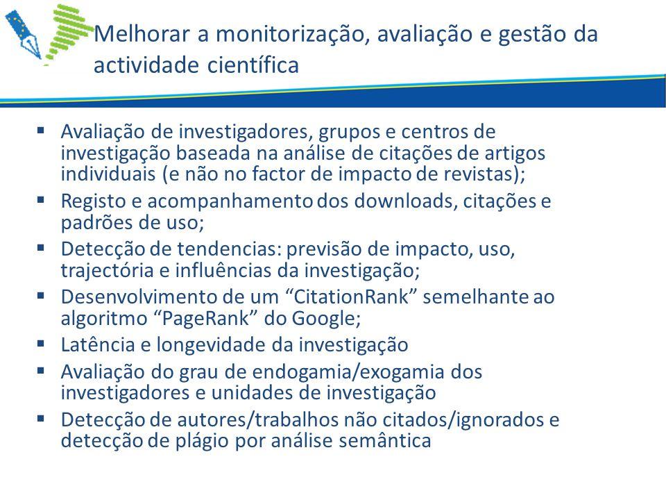 Melhorar a monitorização, avaliação e gestão da actividade científica  Avaliação de investigadores, grupos e centros de investigação baseada na análise de citações de artigos individuais (e não no factor de impacto de revistas);  Registo e acompanhamento dos downloads, citações e padrões de uso;  Detecção de tendencias: previsão de impacto, uso, trajectória e influências da investigação;  Desenvolvimento de um CitationRank semelhante ao algoritmo PageRank do Google;  Latência e longevidade da investigação  Avaliação do grau de endogamia/exogamia dos investigadores e unidades de investigação  Detecção de autores/trabalhos não citados/ignorados e detecção de plágio por análise semântica