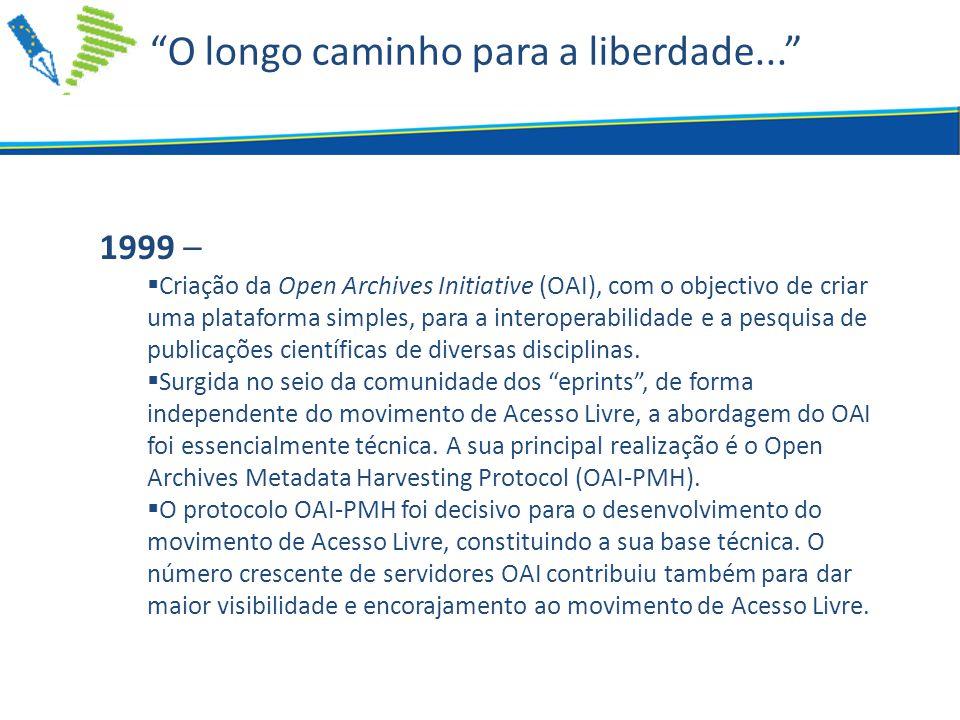 O longo caminho para a liberdade... 1999 –  Criação da Open Archives Initiative (OAI), com o objectivo de criar uma plataforma simples, para a interoperabilidade e a pesquisa de publicações científicas de diversas disciplinas.