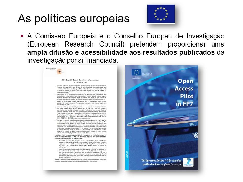 As políticas europeias  A Comissão Europeia e o Conselho Europeu de Investigação (European Research Council) pretendem proporcionar uma ampla difusão e acessibilidade aos resultados publicados da investigação por si financiada.