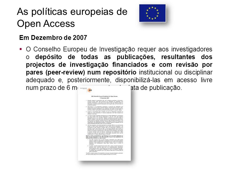 As políticas europeias de Open Access Em Dezembro de 2007  O Conselho Europeu de Investigação requer aos investigadores o depósito de todas as publicações, resultantes dos projectos de investigação financiados e com revisão por pares (peer-review) num repositório institucional ou disciplinar adequado e, posteriormente, disponibilizá-las em acesso livre num prazo de 6 meses a contar da data de publicação.