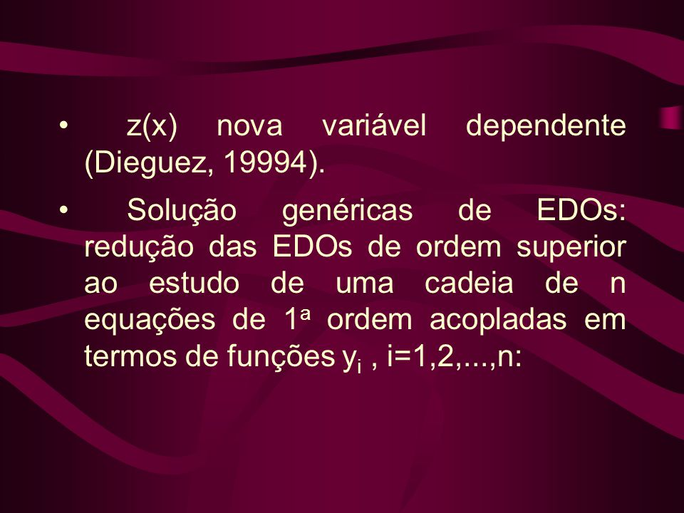 •z(x) nova variável dependente (Dieguez, 19994). •Solução genéricas de EDOs: redução das EDOs de ordem superior ao estudo de uma cadeia de n equações
