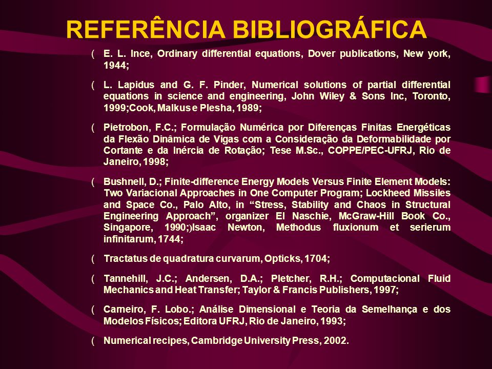 REFERÊNCIA BIBLIOGRÁFICA (E. L. Ince, Ordinary differential equations, Dover publications, New york, 1944; (L. Lapidus and G. F. Pinder, Numerical sol