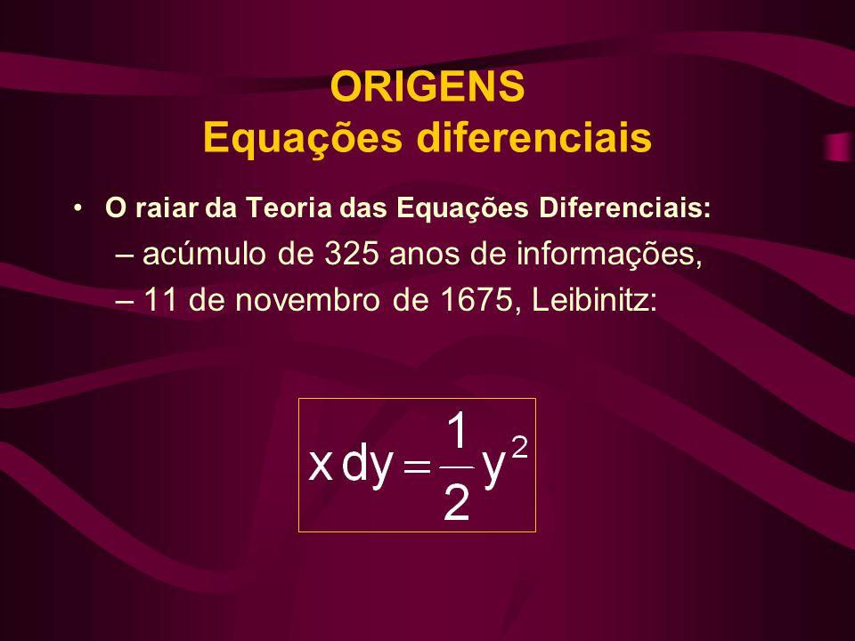 ORIGENS Equações diferenciais •O raiar da Teoria das Equações Diferenciais: –acúmulo de 325 anos de informações, –11 de novembro de 1675, Leibinitz: