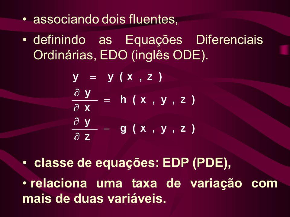 •associando dois fluentes, •definindo as Equações Diferenciais Ordinárias, EDO (inglês ODE). • classe de equações: EDP (PDE), • relaciona uma taxa de