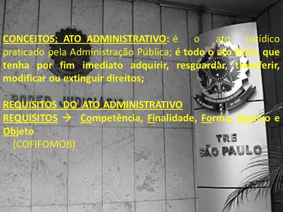 CONCEITOS; ATO ADMINISTRATIVO:é o ato jurídico praticado pela Administração Pública; é todo o ato lícito, que tenha por fim imediato adquirir, resguar