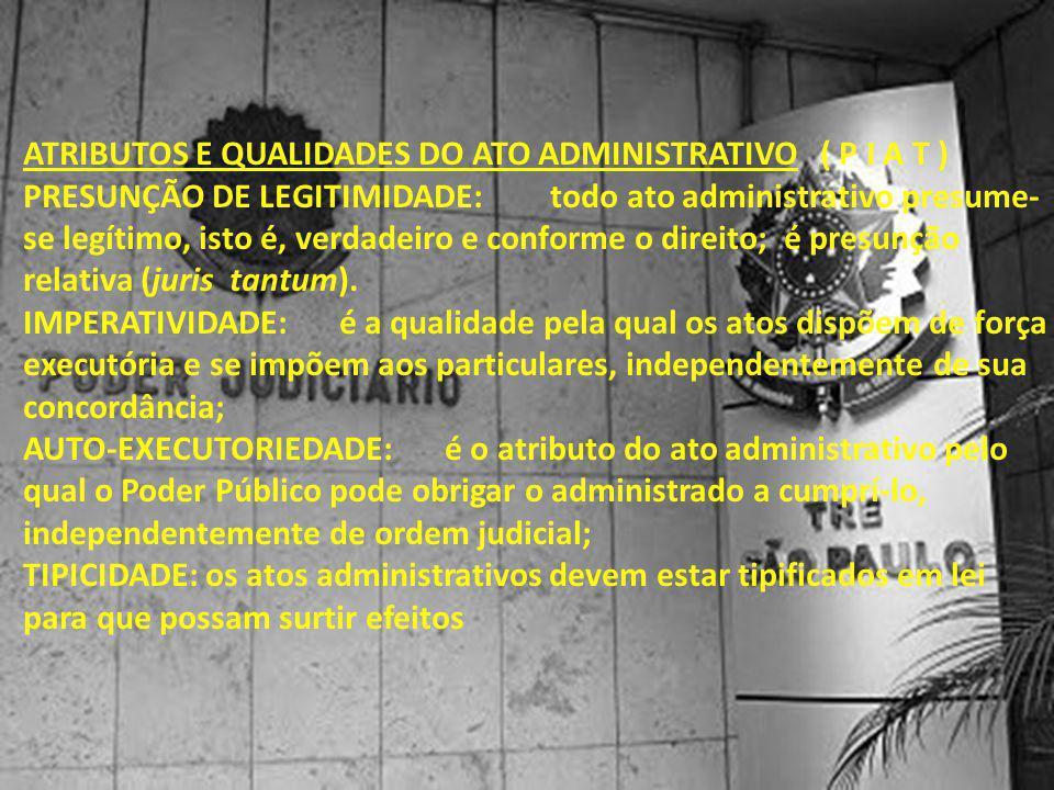 ATRIBUTOS E QUALIDADES DO ATO ADMINISTRATIVO ( P I A T ) PRESUNÇÃO DE LEGITIMIDADE:todo ato administrativo presume- se legítimo, isto é, verdadeiro e