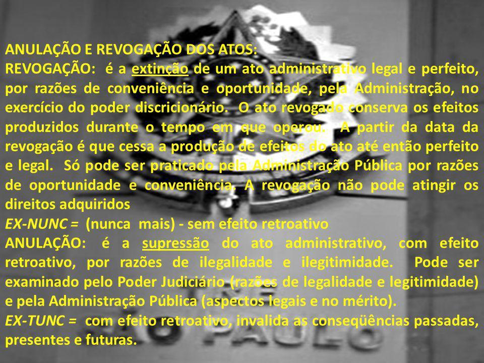ANULAÇÃO E REVOGAÇÃO DOS ATOS: REVOGAÇÃO: é a extinção de um ato administrativo legal e perfeito, por razões de conveniência e oportunidade, pela Admi